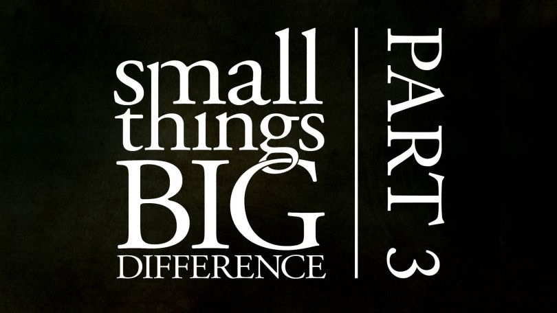 Small Things, Big Difference - Part 3