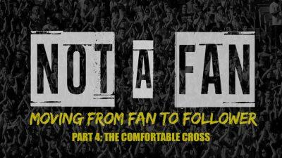 Not A Fan - Part 4 - The Comfortable Cross