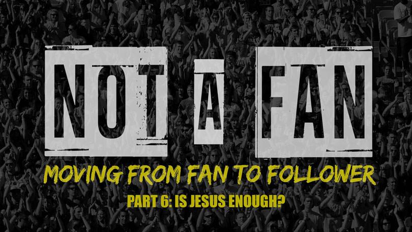 Not A Fan - Part 6 - Is Jesus Enough?