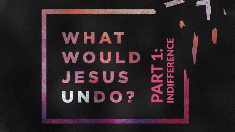 What Would Jesus Undo - Part 1 - Indifference
