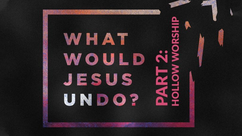 What Would Jesus Undo - Part 2 - Hollow Worship