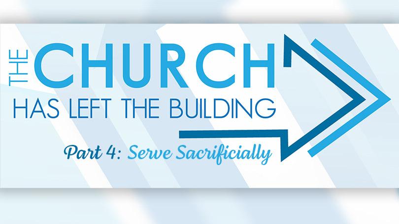 The Church Has Left The Building - Part 4 - Serve Sacrificially