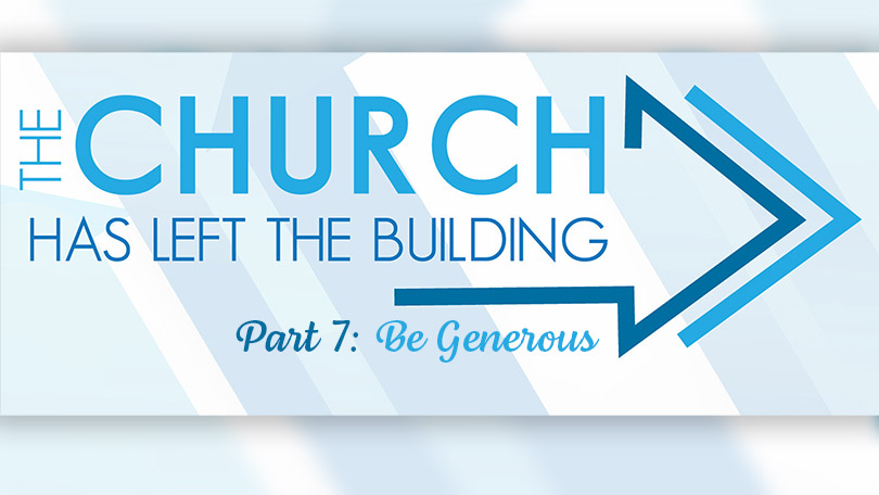 The Church Has Left The Building - Part 7 - Be Generous