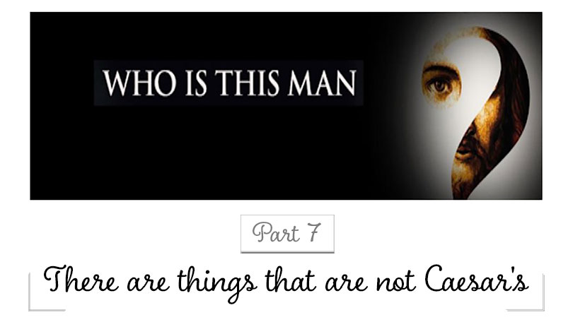 Who Is This Man - Part 7 - There are things that are not Caesar's