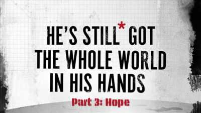 He's Still Got the Whole World in His Hands - Part 3 - Hope