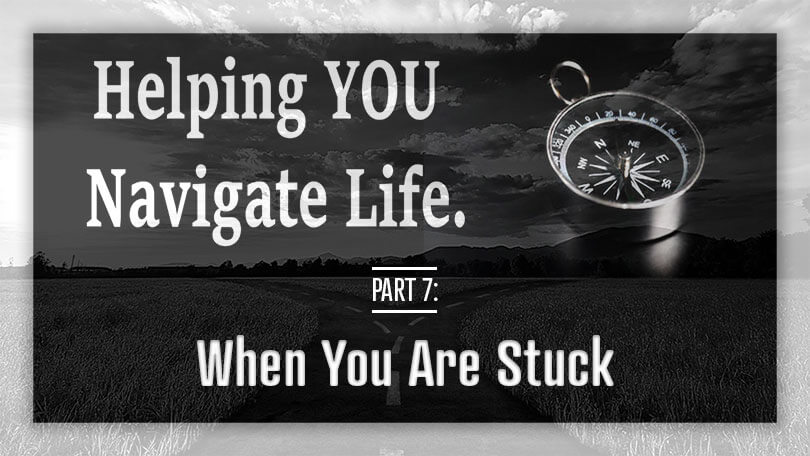 Helping YOU Navigate Life - When You Are Stuck