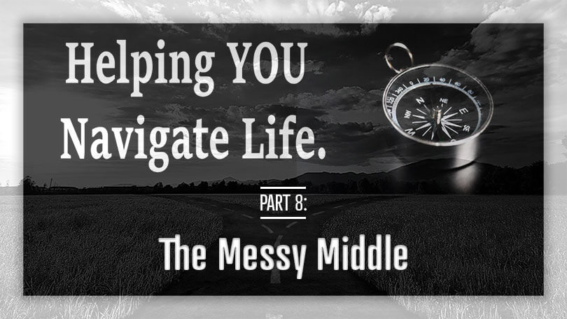 Helping YOU Navigate Life - The Messy Middle