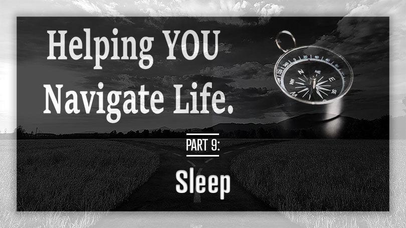 Helping YOU Navigate Life - Part 9 - Sleep