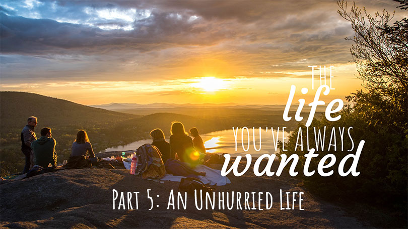 The LIFE You've Always Wanted - Part 5 - An Unhurried Life