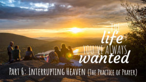 The LIFE You've Always Wanted - Part 6 - Interrupting Heaven