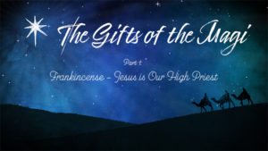 The Gifts of the Magi - Part 1 - Frankincense – Jesus us Our High Priest