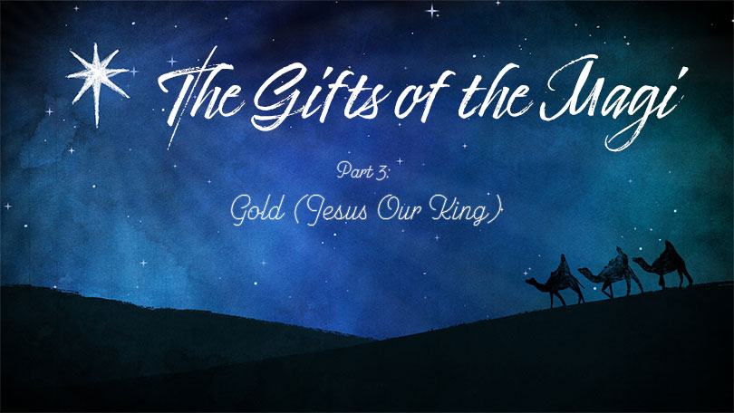 The Gifts of the Magi - Part 3 - Gold (Jesus Our King)