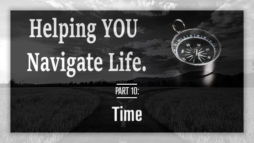 Helping YOU Navigate Life - Part 10 - Time