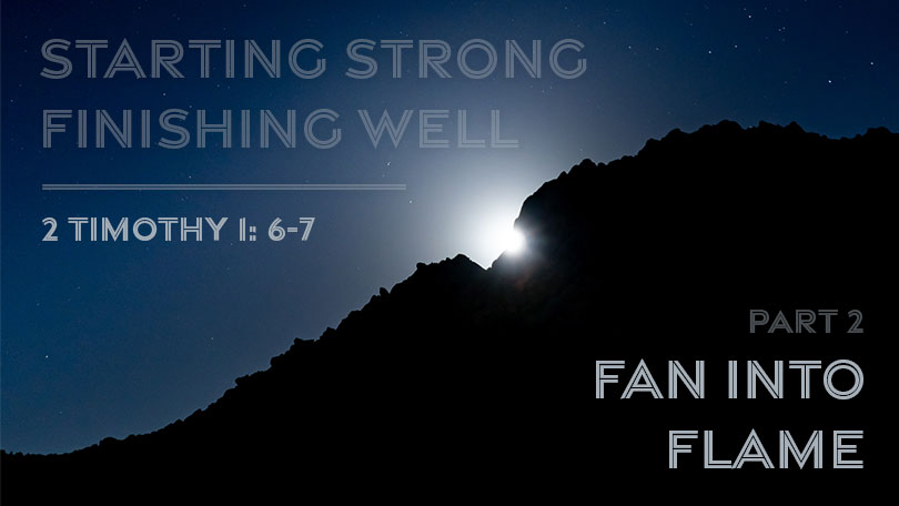 Starting Strong - Finishing Well - Part 2 - Fan Into Flame