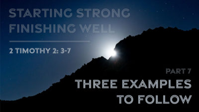 Starting Strong - Finishing Well - Part 7 - Three Examples to Follow